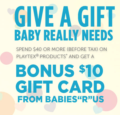 "BONUS $10 Babies""R""Us gift card when you spend $40 or more (before tax) on select Playtex Baby® products*"