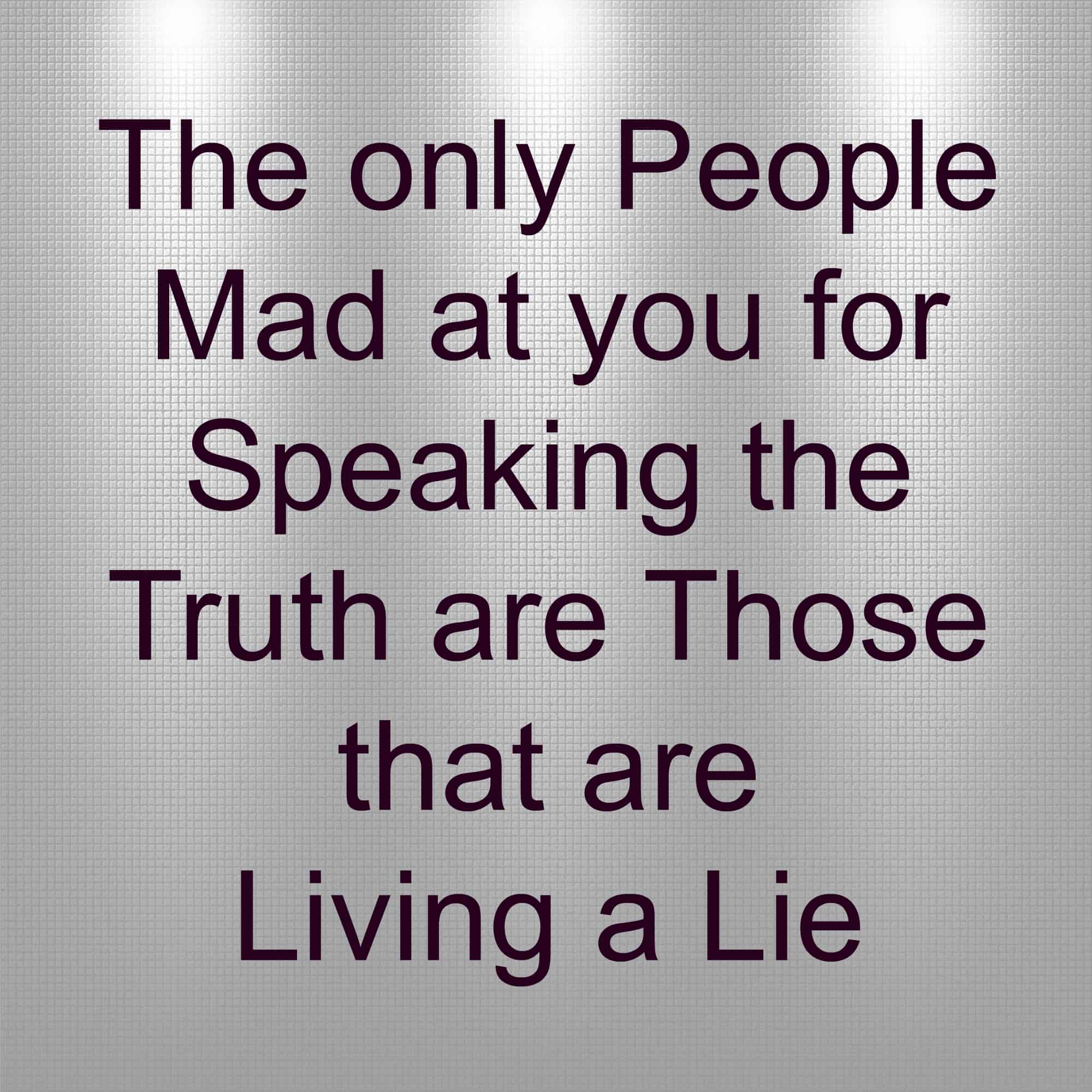 The Only People Mad at you for speaking the truth are those that are living a lie. Cheaters, liars, dishonesty