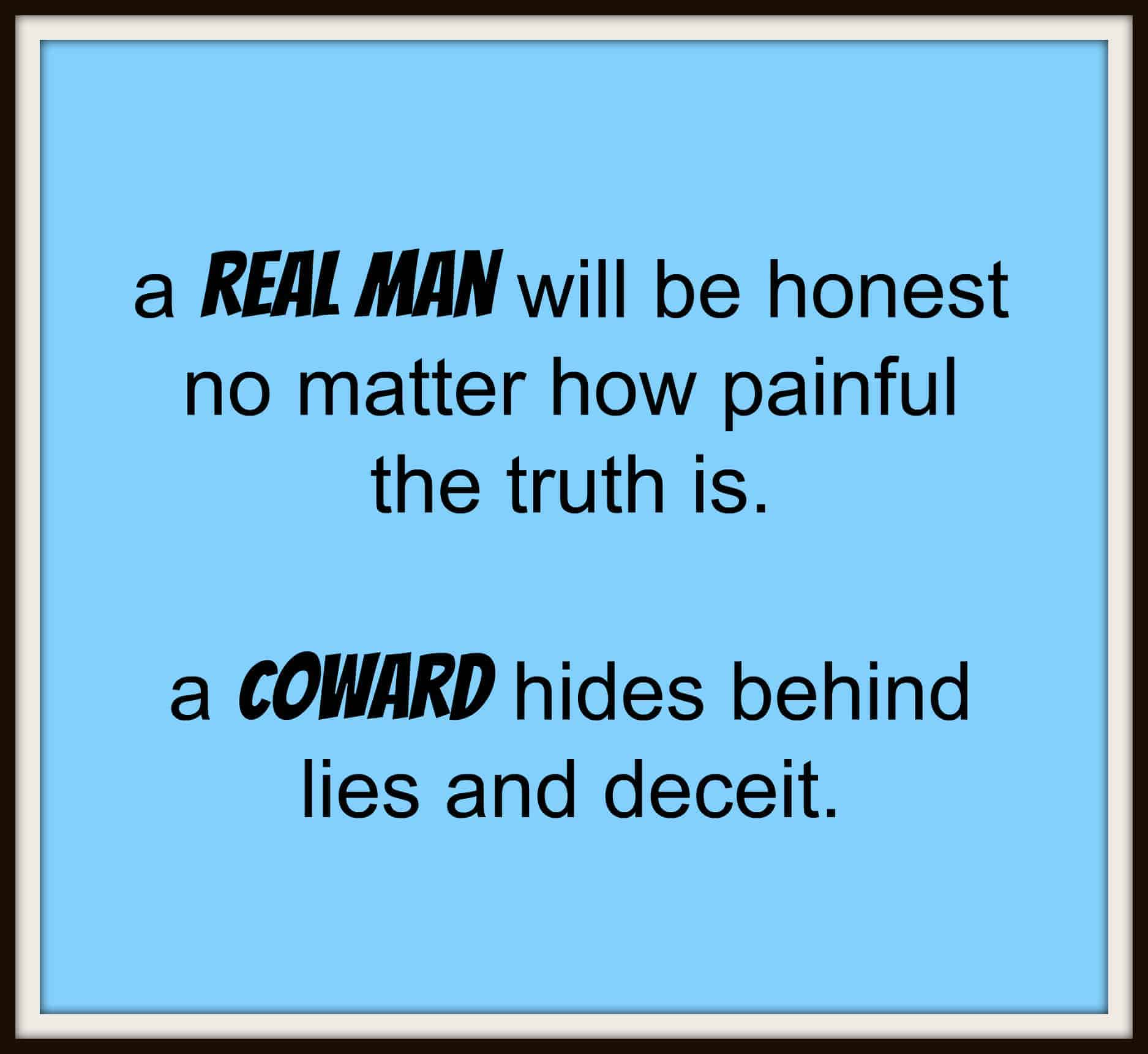a real man will be honest no matter how painful the truth is, a coward hides behind lies and deceit.