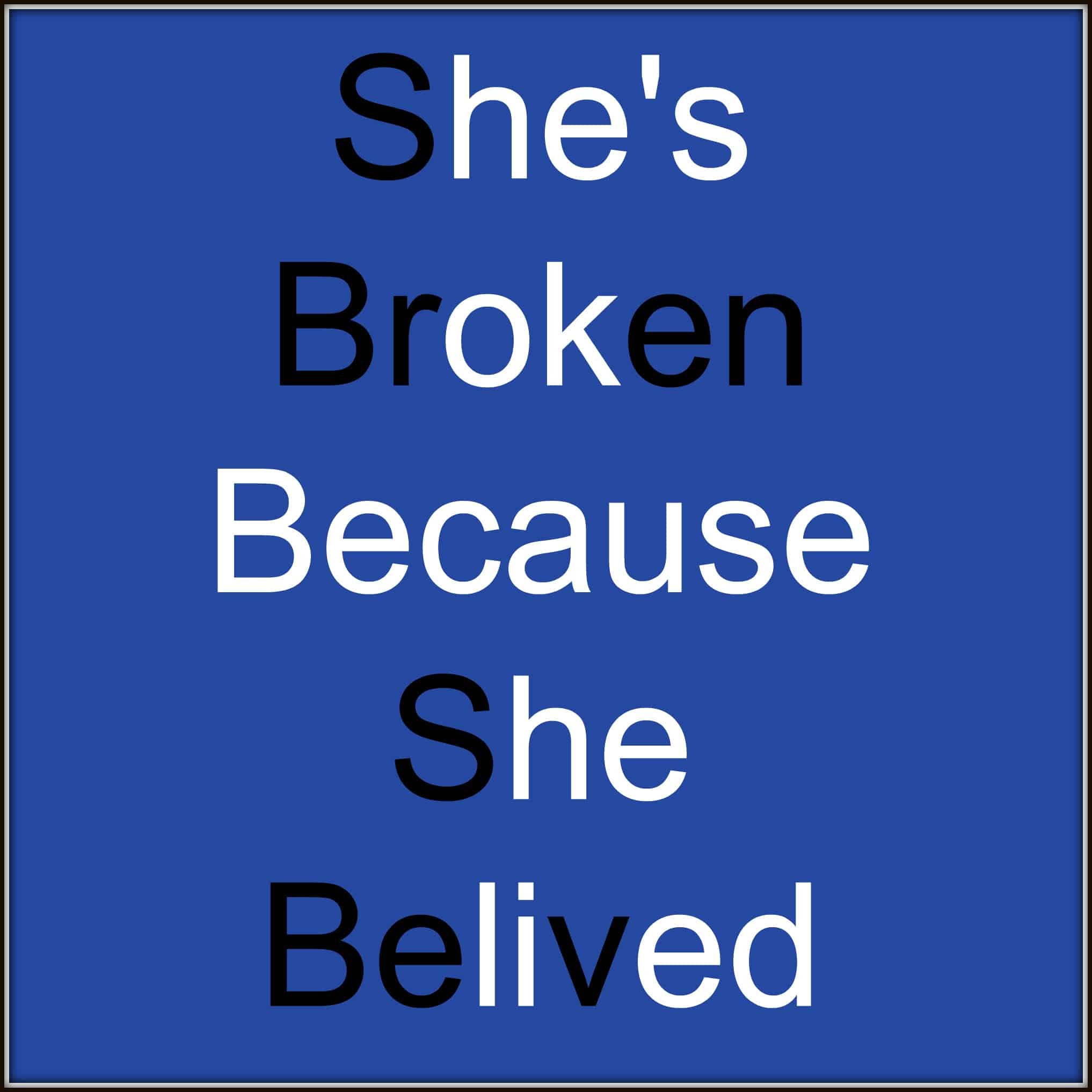 shes broken because she believed he's ok because he lied